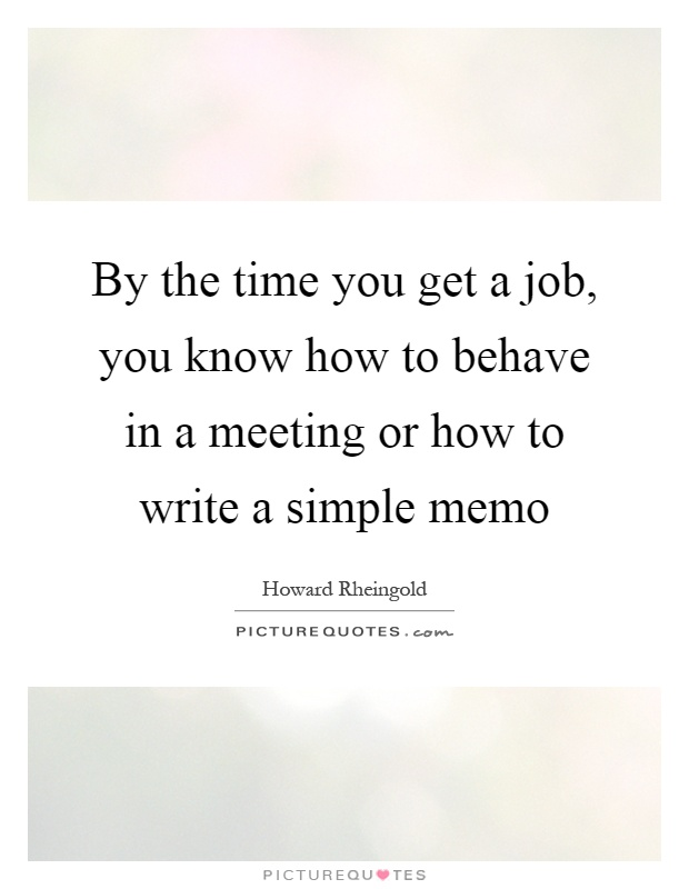 By the time you get a job, you know how to behave in a meeting or how to write a simple memo Picture Quote #1