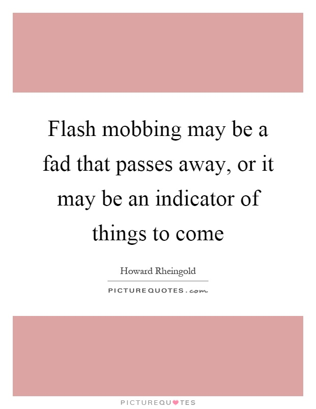 Flash mobbing may be a fad that passes away, or it may be an indicator of things to come Picture Quote #1