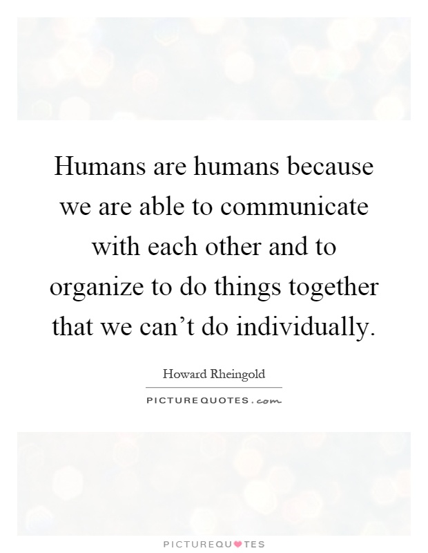 Humans are humans because we are able to communicate with each other and to organize to do things together that we can't do individually Picture Quote #1