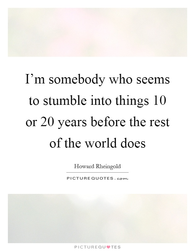 I'm somebody who seems to stumble into things 10 or 20 years before the rest of the world does Picture Quote #1