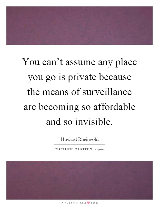 You can't assume any place you go is private because the means of surveillance are becoming so affordable and so invisible Picture Quote #1