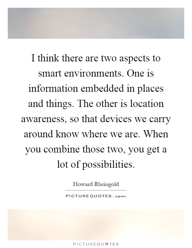 I think there are two aspects to smart environments. One is information embedded in places and things. The other is location awareness, so that devices we carry around know where we are. When you combine those two, you get a lot of possibilities Picture Quote #1