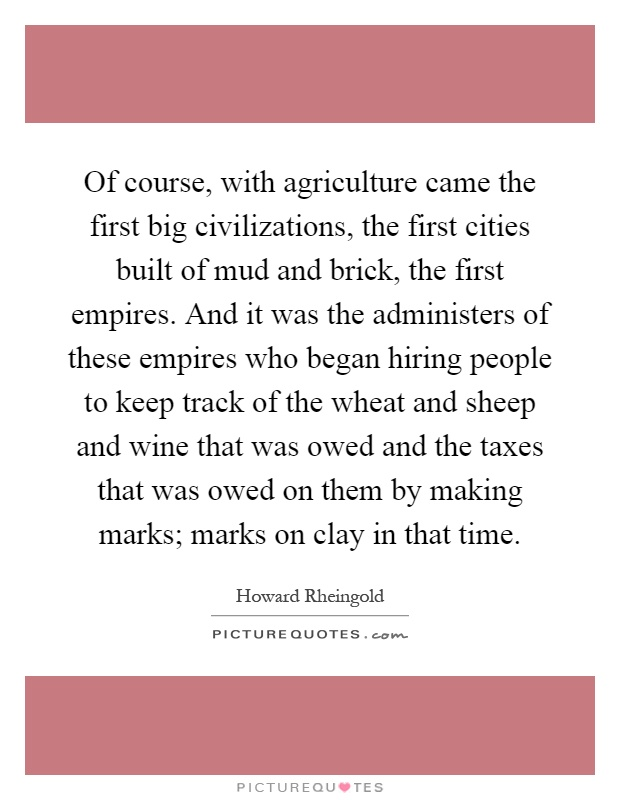 Of course, with agriculture came the first big civilizations, the first cities built of mud and brick, the first empires. And it was the administers of these empires who began hiring people to keep track of the wheat and sheep and wine that was owed and the taxes that was owed on them by making marks; marks on clay in that time Picture Quote #1