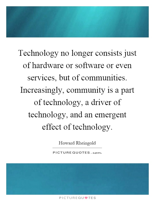 Technology no longer consists just of hardware or software or even services, but of communities. Increasingly, community is a part of technology, a driver of technology, and an emergent effect of technology Picture Quote #1