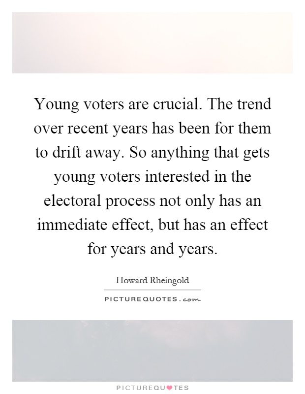 Young voters are crucial. The trend over recent years has been for them to drift away. So anything that gets young voters interested in the electoral process not only has an immediate effect, but has an effect for years and years Picture Quote #1