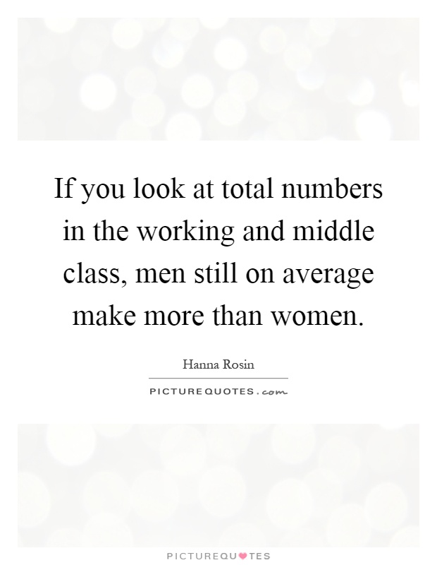 If you look at total numbers in the working and middle class, men still on average make more than women Picture Quote #1