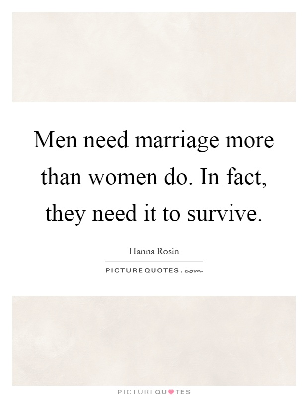 Men need marriage more than women do. In fact, they need it to survive Picture Quote #1