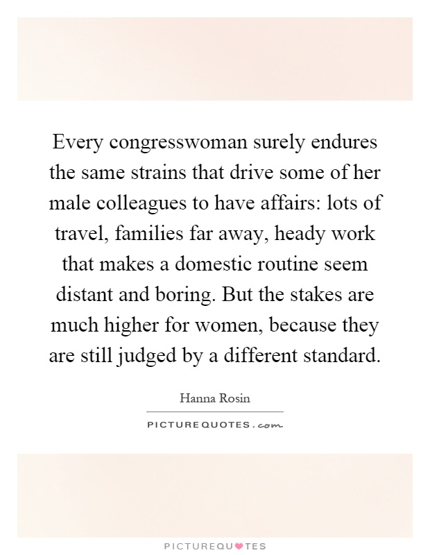 Every congresswoman surely endures the same strains that drive some of her male colleagues to have affairs: lots of travel, families far away, heady work that makes a domestic routine seem distant and boring. But the stakes are much higher for women, because they are still judged by a different standard Picture Quote #1