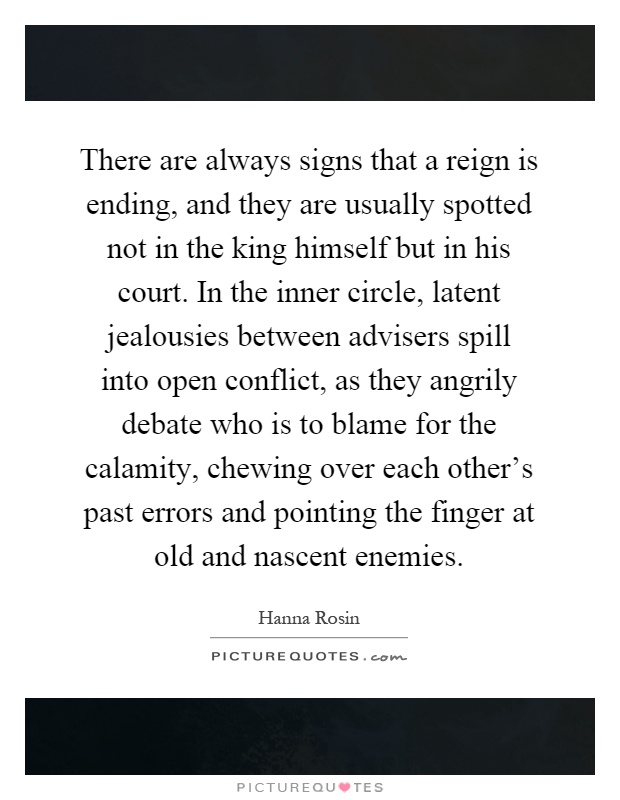 There are always signs that a reign is ending, and they are usually spotted not in the king himself but in his court. In the inner circle, latent jealousies between advisers spill into open conflict, as they angrily debate who is to blame for the calamity, chewing over each other's past errors and pointing the finger at old and nascent enemies Picture Quote #1