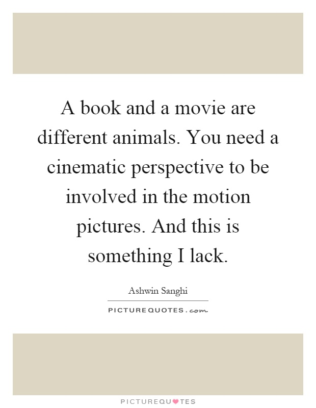 A book and a movie are different animals  You need a cinematic