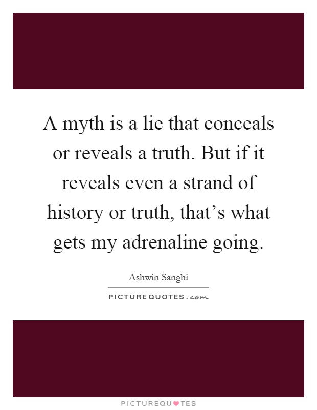 A myth is a lie that conceals or reveals a truth. But if it reveals even a strand of history or truth, that's what gets my adrenaline going Picture Quote #1