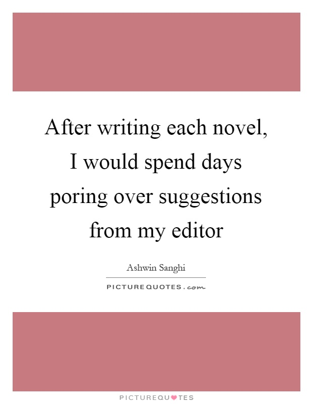 After writing each novel, I would spend days poring over suggestions from my editor Picture Quote #1