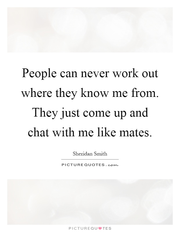 People can never work out where they know me from. They just come up and chat with me like mates Picture Quote #1