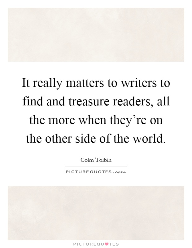 It really matters to writers to find and treasure readers, all the more when they're on the other side of the world Picture Quote #1