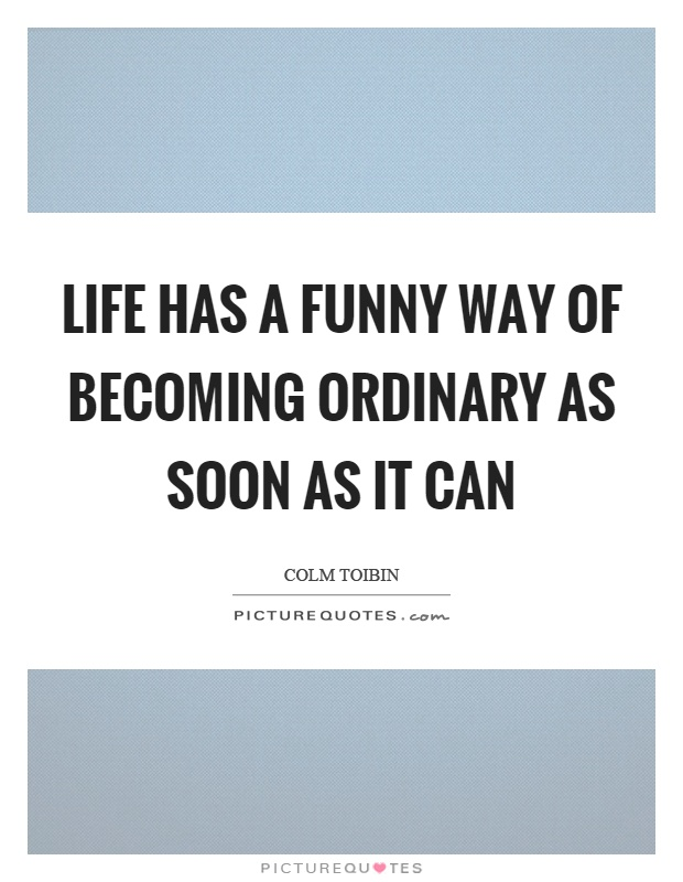 Life has a funny way of becoming ordinary as soon as it can Picture Quote #1