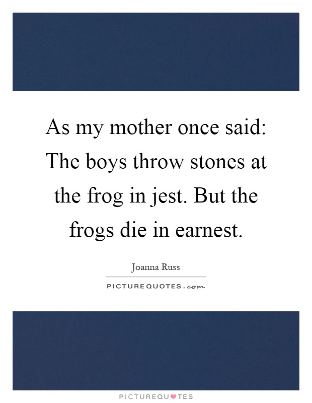 As my mother once said: The boys throw stones at the frog in jest. But the frogs die in earnest Picture Quote #1