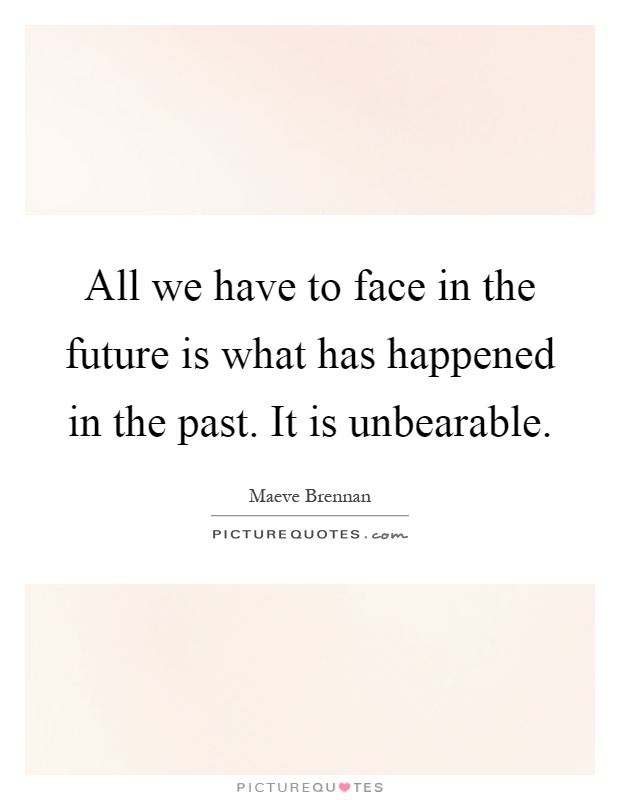 All we have to face in the future is what has happened in the past. It is unbearable Picture Quote #1