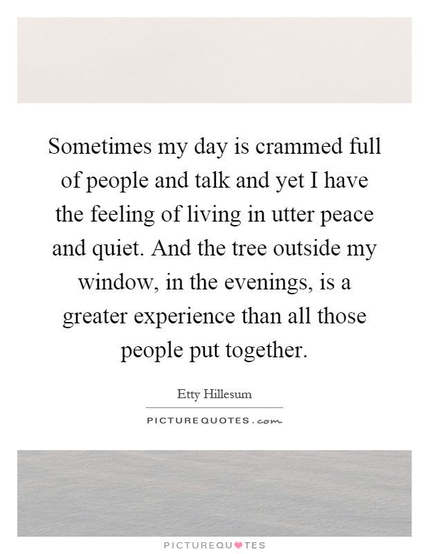 Sometimes my day is crammed full of people and talk and yet I have the feeling of living in utter peace and quiet. And the tree outside my window, in the evenings, is a greater experience than all those people put together Picture Quote #1