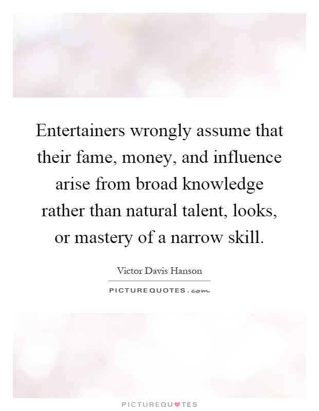 Entertainers wrongly assume that their fame, money, and influence arise from broad knowledge rather than natural talent, looks, or mastery of a narrow skill Picture Quote #1