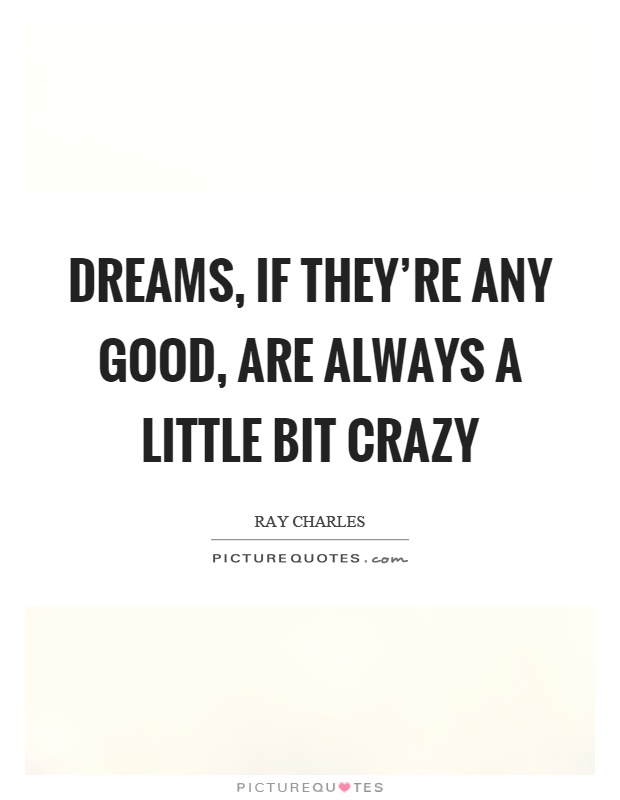 Dreams, if they're any good, are always a little bit crazy Picture Quote #1