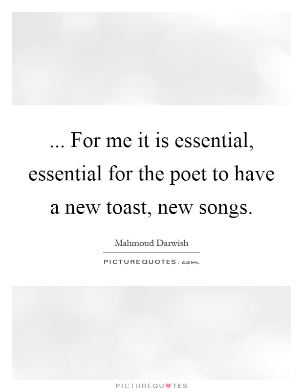 ... For me it is essential, essential for the poet to have a new toast, new songs Picture Quote #1