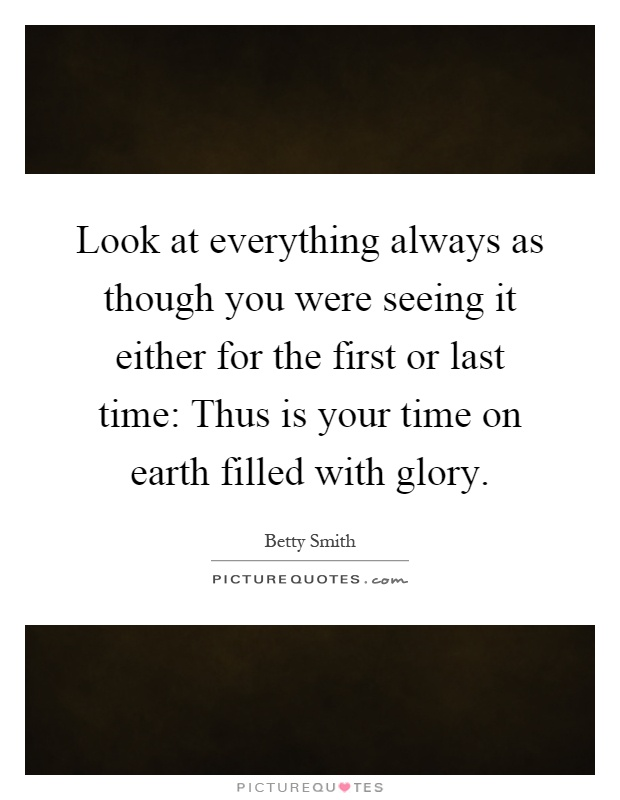 Look at everything always as though you were seeing it either for the first or last time: Thus is your time on earth filled with glory Picture Quote #1