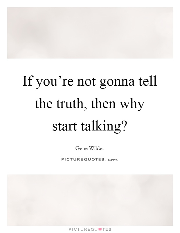 If you're not gonna tell the truth, then why start talking? Picture Quote #1