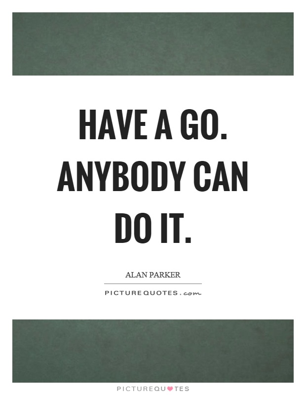 Have a go. Anybody can do it Picture Quote #1