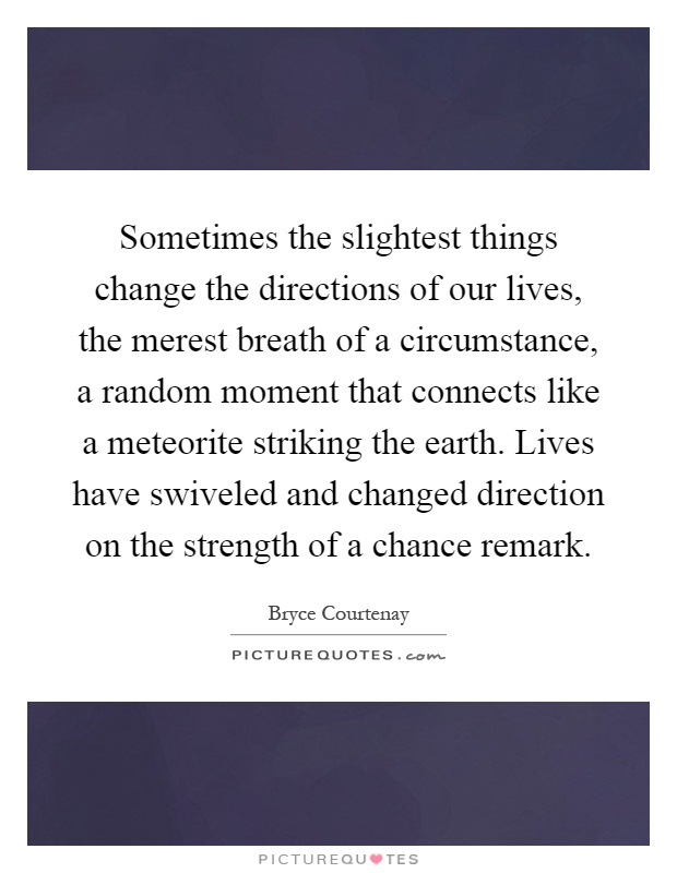 Sometimes the slightest things change the directions of our lives, the merest breath of a circumstance, a random moment that connects like a meteorite striking the earth. Lives have swiveled and changed direction on the strength of a chance remark Picture Quote #1