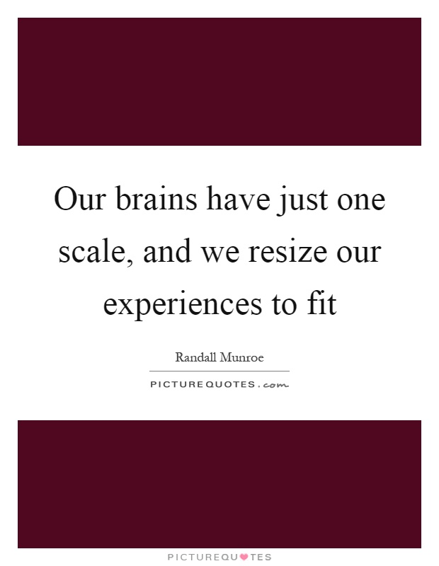 Our brains have just one scale, and we resize our experiences to fit Picture Quote #1