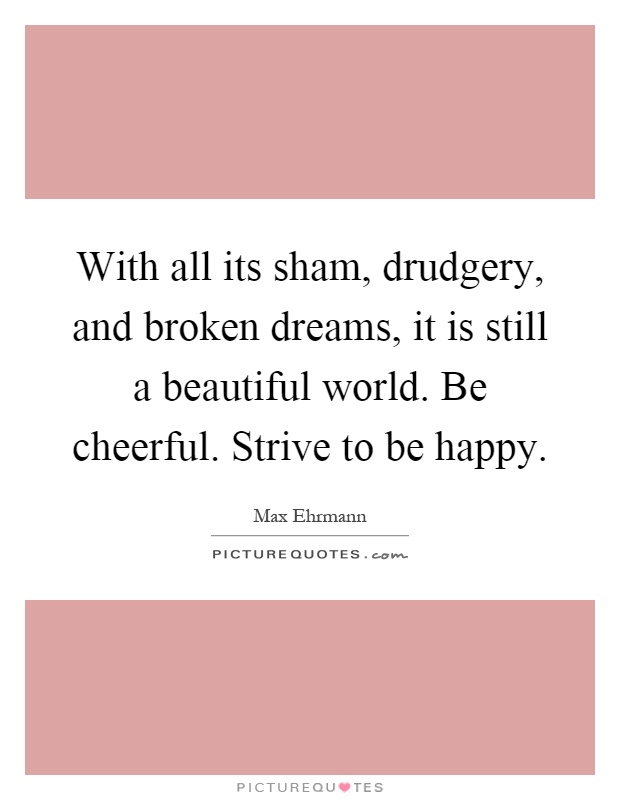 With all its sham, drudgery, and broken dreams, it is still a beautiful world. Be cheerful. Strive to be happy Picture Quote #1