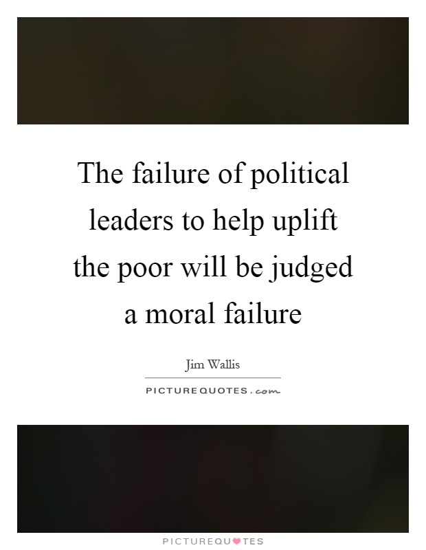The failure of political leaders to help uplift the poor will be judged a moral failure Picture Quote #1