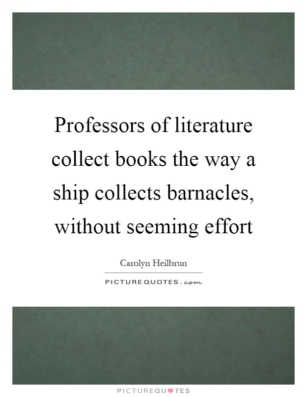Professors of literature collect books the way a ship collects barnacles, without seeming effort Picture Quote #1