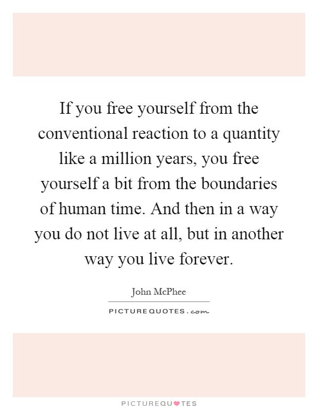 If you free yourself from the conventional reaction to a quantity like a million years, you free yourself a bit from the boundaries of human time. And then in a way you do not live at all, but in another way you live forever Picture Quote #1