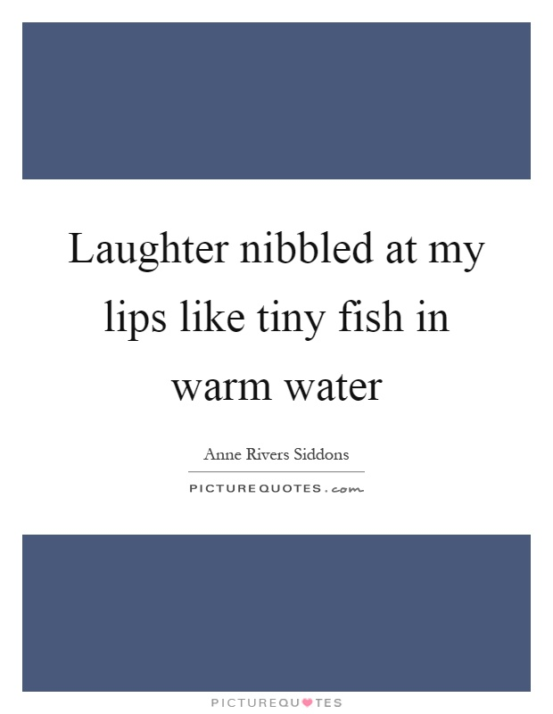 Laughter nibbled at my lips like tiny fish in warm water Picture Quote #1