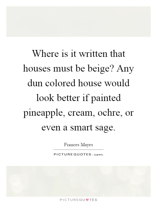 Where is it written that houses must be beige? Any dun colored house would look better if painted pineapple, cream, ochre, or even a smart sage Picture Quote #1