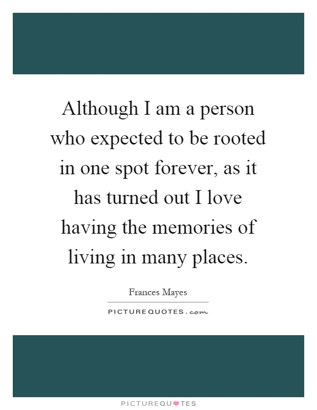 Although I Am A Person Who Expected To Be Rooted In One Spot Forever, As