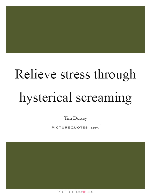 Relieve stress through hysterical screaming Picture Quote #1