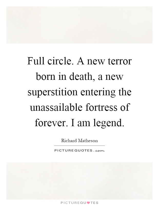 Full circle. A new terror born in death, a new superstition entering the unassailable fortress of forever. I am legend Picture Quote #1