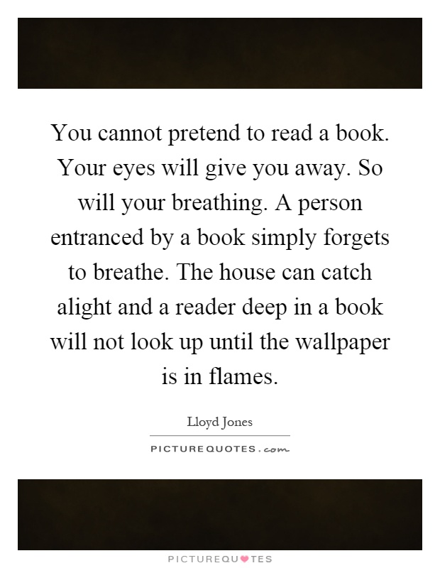 You cannot pretend to read a book. Your eyes will give you away. So will your breathing. A person entranced by a book simply forgets to breathe. The house can catch alight and a reader deep in a book will not look up until the wallpaper is in flames Picture Quote #1