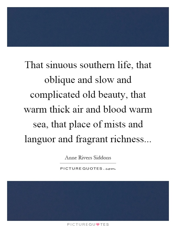 That sinuous southern life, that oblique and slow and complicated old beauty, that warm thick air and blood warm sea, that place of mists and languor and fragrant richness Picture Quote #1