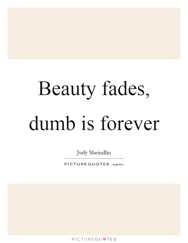 Beauty fades, dumb is forever Picture Quote #1