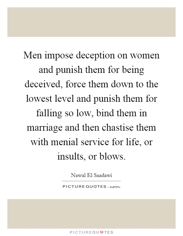 Men impose deception on women and punish them for being deceived, force them down to the lowest level and punish them for falling so low, bind them in marriage and then chastise them with menial service for life, or insults, or blows Picture Quote #1