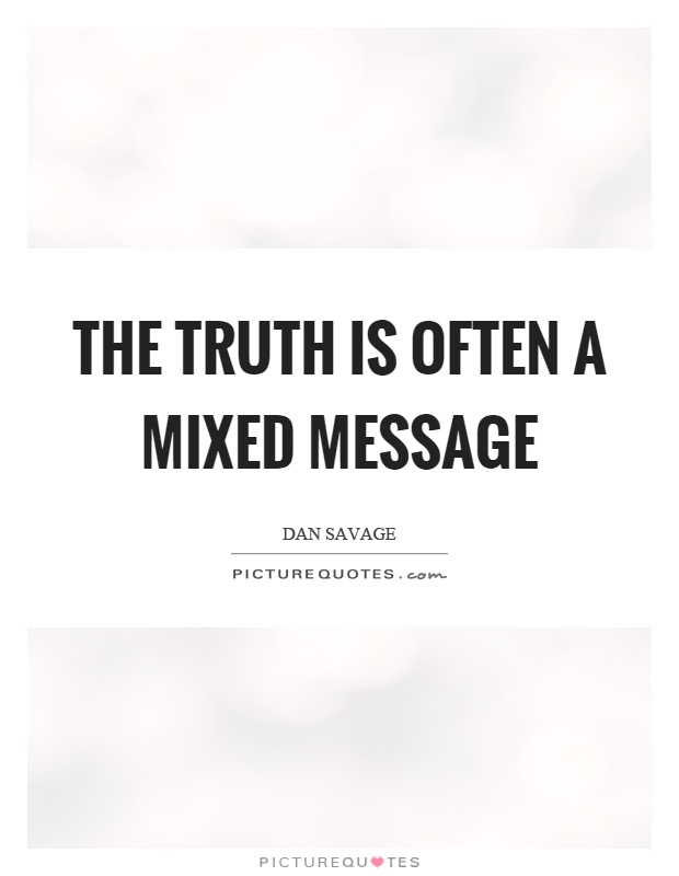 The truth is often a mixed message Picture Quote #1