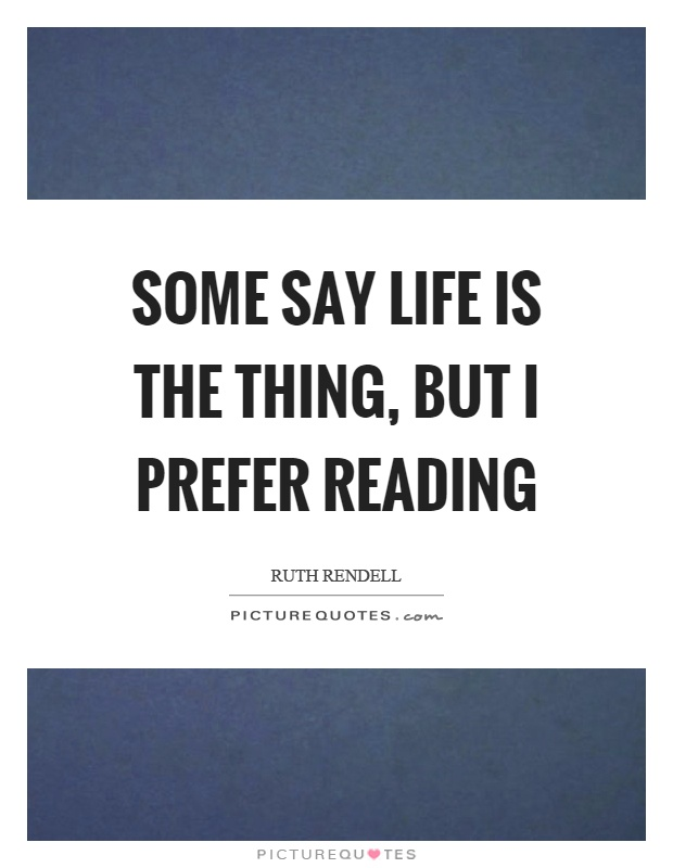 Some say life is the thing, but I prefer reading Picture Quote #1