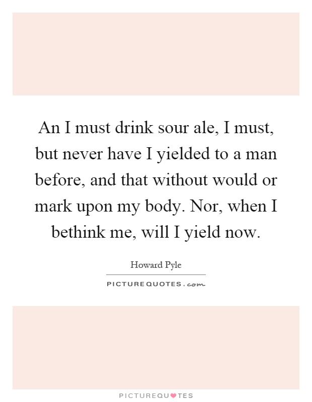 An I must drink sour ale, I must, but never have I yielded to a man before, and that without would or mark upon my body. Nor, when I bethink me, will I yield now Picture Quote #1