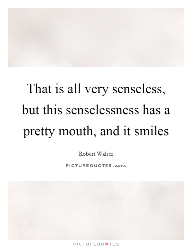 That is all very senseless, but this senselessness has a pretty mouth, and it smiles Picture Quote #1