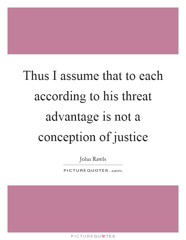 Thus I assume that to each according to his threat advantage is not a conception of justice Picture Quote #1