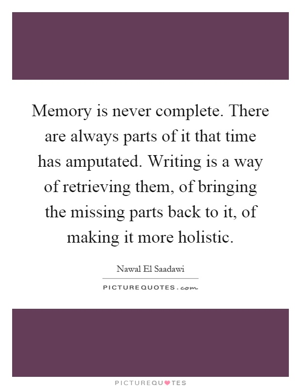 Memory is never complete. There are always parts of it that time has amputated. Writing is a way of retrieving them, of bringing the missing parts back to it, of making it more holistic Picture Quote #1