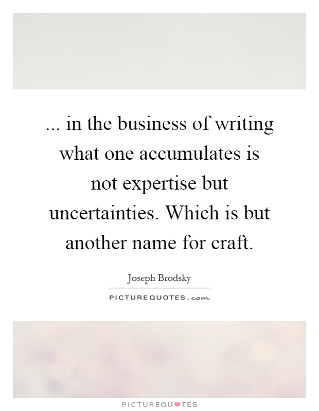 ... in the business of writing what one accumulates is not expertise but uncertainties. Which is but another name for craft Picture Quote #1